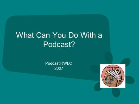 What Can You Do With a Podcast? Podcast RWLO 2007.