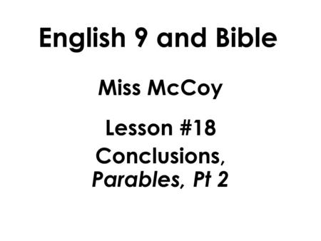 English 9 and Bible Miss McCoy Lesson #18 Conclusions, Parables, Pt 2.