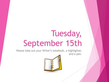 Tuesday, September 15th Please take out your Writer's notebook, a highlighter, and a pen.