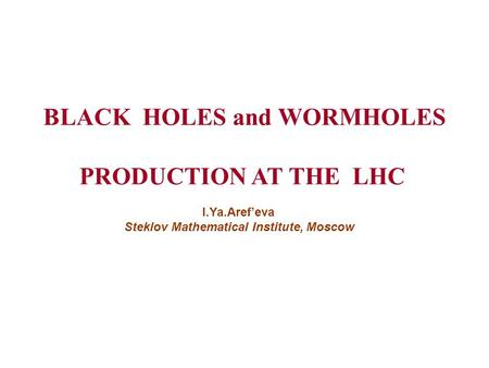 BLACK HOLES and WORMHOLES PRODUCTION AT THE LHC I.Ya.Aref'eva Steklov Mathematical Institute, Moscow.