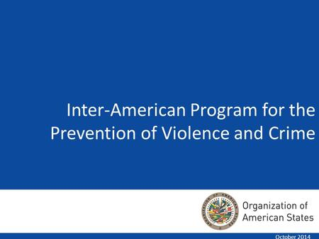 Inter-American Program for the Prevention of Violence and Crime October 2014.
