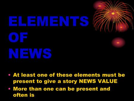 ELEMENTS OF NEWS At least one of these elements must be present to give a story NEWS VALUE More than one can be present and often is.