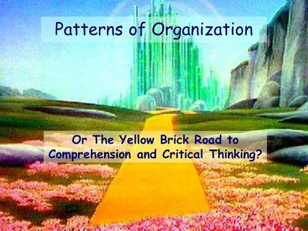 Or The Yellow Brick Road to Comprehension and Critical Thinking? Patterns of Organization.