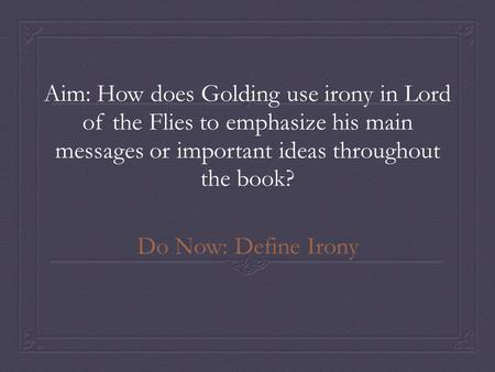 Aim: How does Golding use irony in Lord of the Flies to emphasize his main messages or important ideas throughout the book? Do Now: Define Irony.