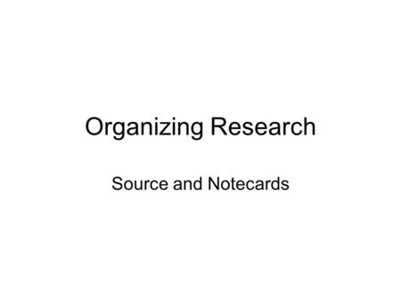 Organizing Research Source and Notecards. Purpose Quick reference: you won't have to dig through piles of papers Sort-ability: you can sort your ideas.