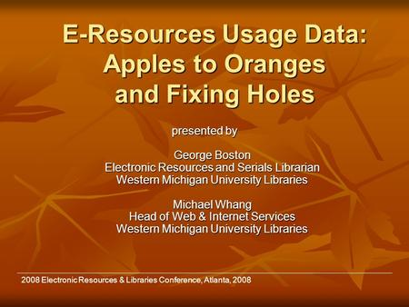 E-Resources Usage Data: Apples to Oranges and Fixing Holes presented by George Boston Electronic Resources and Serials Librarian Western Michigan University.