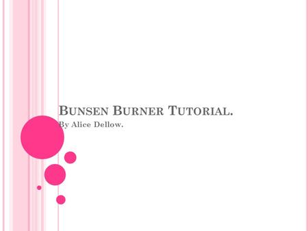 B UNSEN B URNER T UTORIAL. By Alice Dellow.. C ONTENTS Safety Rules. The Do's And Dont's Of A Bunsen Burner. Setup Of The Bunsen Burner. How To Light.