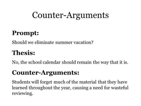 Counter-Arguments Prompt: Should we eliminate summer vacation? Thesis: No, the school calendar should remain the way that it is. Counter-Arguments: Students.