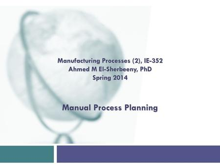 Manual Process Planning Manufacturing Processes (2), IE-352 Ahmed M El-Sherbeeny, PhD Spring 2014.