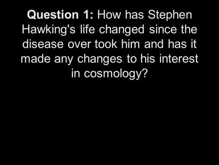 Question 1: How has Stephen Hawking's life changed since the disease over took him and has it made any changes to his interest in cosmology?
