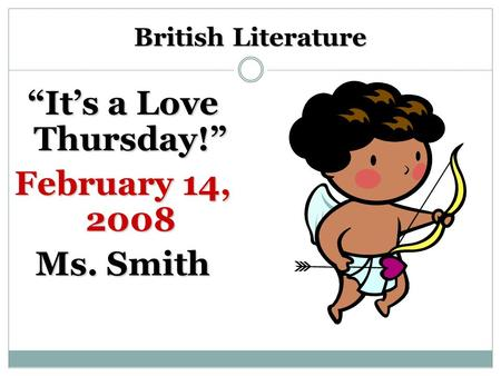 "British Literature ""It's a Love Thursday!"" February 14, 2008 Ms. Smith."