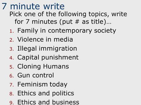 7 minute write Pick one of the following topics, write for 7 minutes (put # as title)… 1. Family in contemporary society 2. Violence in media 3. Illegal.