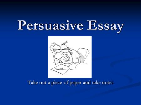 Persuasive Essay Take out a piece of paper and take notes.