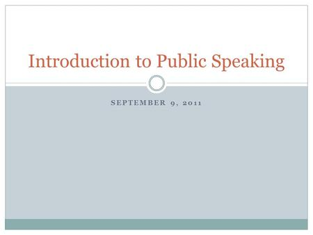 SEPTEMBER 9, 2011 Introduction to Public Speaking.