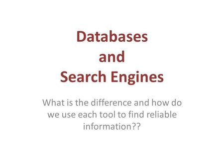 Databases and Search Engines What is the difference and how do we use each tool to find reliable information??