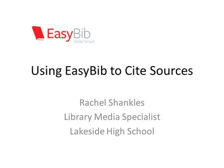 Using EasyBib to Cite Sources Rachel Shankles Library Media Specialist Lakeside High School.