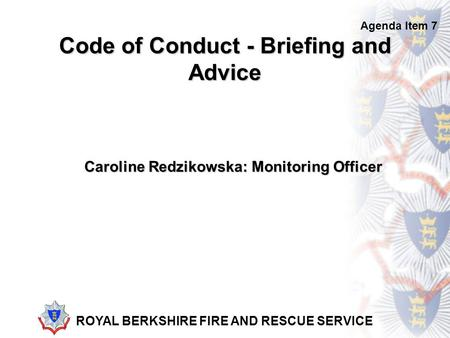 ROYAL BERKSHIRE FIRE AND RESCUE SERVICE Code of Conduct - Briefing and Advice Caroline Redzikowska: Monitoring Officer Agenda Item 7.
