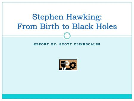 REPORT BY: SCOTT CLINKSCALES Stephen Hawking: From Birth to Black Holes.