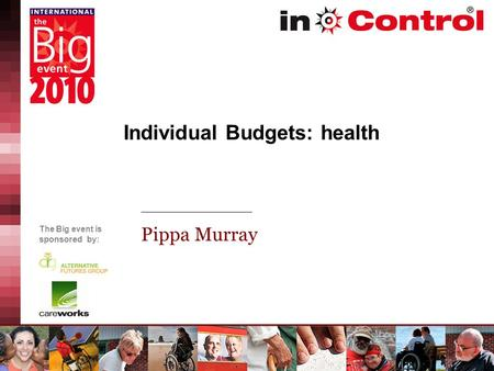 The Big event is sponsored by: Individual Budgets: health Pippa Murray.