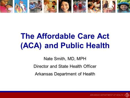 The Affordable Care Act (ACA) and Public Health Nate Smith, MD, MPH Director and State Health Officer Arkansas Department of Health.