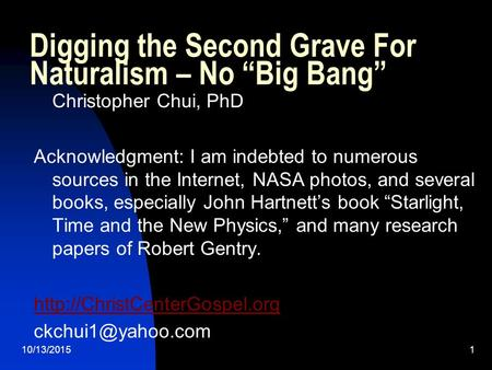 "10/13/20151 Digging the Second Grave For Naturalism – No ""Big Bang"" Christopher Chui, PhD Acknowledgment: I am indebted to numerous sources in the Internet,"