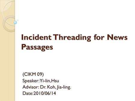 Incident Threading for News Passages (CIKM 09) Speaker: Yi-lin,Hsu Advisor: Dr. Koh, Jia-ling. Date:2010/06/14.