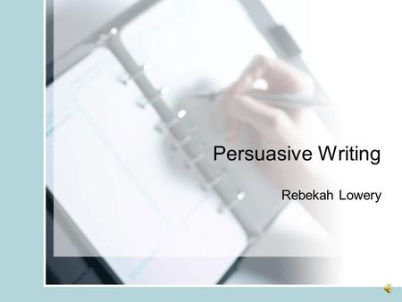 Persuasive Writing Rebekah Lowery. What is Persuasive Writing? Writing that has as its purpose convincing others to accept the writer's position as valid,