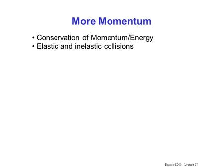 Physics 1D03 - Lecture 27 More Momentum Conservation of Momentum/Energy Elastic and inelastic collisions.
