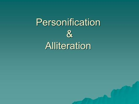 Personification & Alliteration Personification & Alliteration.
