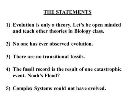 THE STATEMENTS 1)Evolution is only a theory. Let's be open minded and teach other theories in Biology class. 2)No one has ever observed evolution. 3)There.
