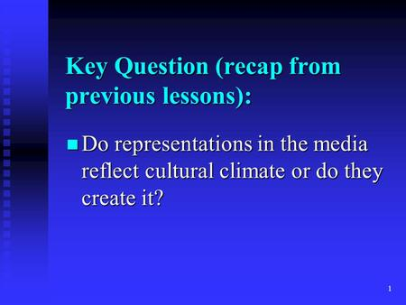 1 Key Question (recap from previous lessons): Do representations in the media reflect cultural climate or do they create it? Do representations in the.