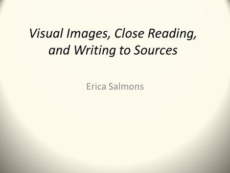 Visual Images, Close Reading, and Writing to Sources Erica Salmons.
