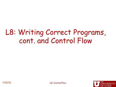 L8: Writing Correct Programs, cont. and Control Flow L8: Control Flow CS6235.