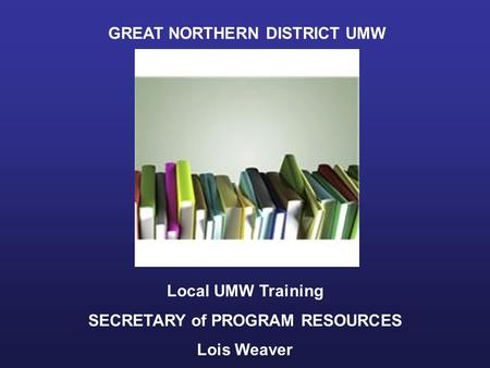 GREAT NORTHERN DISTRICT UMW Local UMW Training SECRETARY of PROGRAM RESOURCES Lois Weaver.