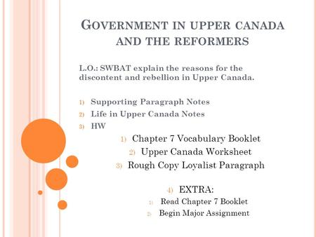 G OVERNMENT IN UPPER CANADA AND THE REFORMERS L.O.: SWBAT explain the reasons for the discontent and rebellion in Upper Canada. 1) Supporting Paragraph.