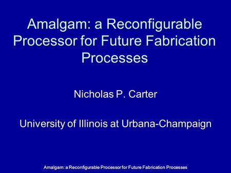 Amalgam: a Reconfigurable Processor for Future Fabrication Processes Nicholas P. Carter University of Illinois at Urbana-Champaign.