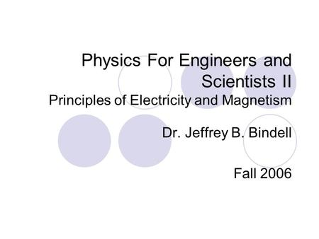 Physics For Engineers and Scientists II Principles of Electricity and Magnetism Dr. Jeffrey B. Bindell Fall 2006.