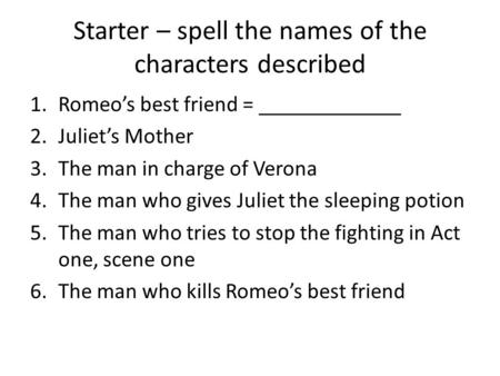 Starter – spell the names of the characters described 1.Romeo's best friend = _____________ 2.Juliet's Mother 3.The man in charge of Verona 4.The man who.