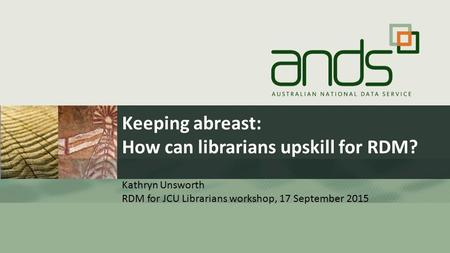 Keeping abreast: How can librarians upskill for RDM? Kathryn Unsworth RDM for JCU Librarians workshop, 17 September 2015.