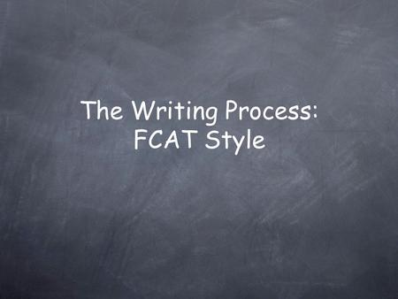 The Writing Process: FCAT Style FCAT Writes Every year you are assessed on your writing capabilities. You are given a prompt and 45 minutes to answer.