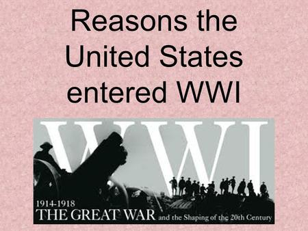 Reasons the United States entered WWI. America's Background WWI began in the summer of 1914. During this time, America decided to remain neutral. One.