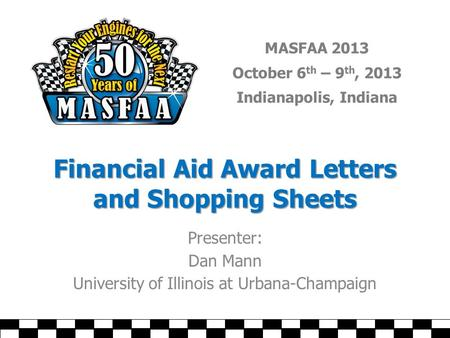 MASFAA 2013 October 6 th – 9 th, 2013 Indianapolis, Indiana Financial Aid Award Letters and Shopping Sheets Presenter: Dan Mann University of Illinois.