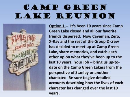 Camp Green Lake Reunion Option 1 -- It's been 10 years since Camp Green Lake closed and all our favorite friends dispersed. Now Caveman, Zero, X-Ray and.