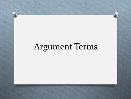 Argument Terms. Claim O the conclusion arrived at after analyzing evidence for both sides of an issue O The claim is the most general statement in the.