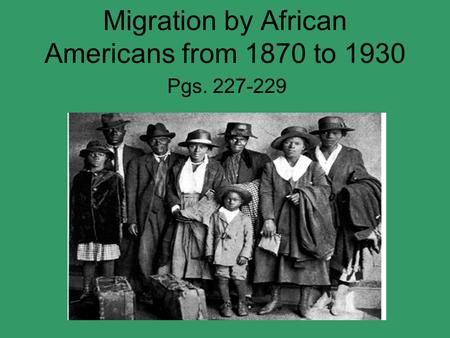 Migration by African Americans from 1870 to 1930 Pgs. 227-229.