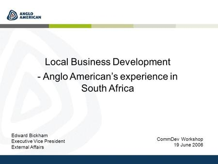 CommDev Workshop 19 June 2006 Local Business Development - Anglo American's experience in South Africa Edward Bickham Executive Vice President External.
