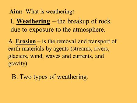 Aim: What is weathering ? I. Weathering – the breakup of rock due to exposure to the atmosphere. A. Erosion – is the removal and transport of earth materials.