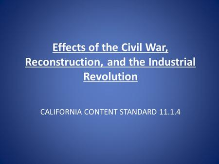 CALIFORNIA CONTENT STANDARD 11.1.4 Effects of the Civil War, Reconstruction, and the Industrial Revolution.