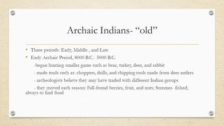 "Archaic Indians- ""old"" Three periods: Early, Middle, and Late Early Archaic Period, 8000 B.C.- 5000 B.C. -began hunting smaller game such as bear, turkey,"