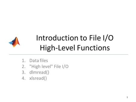 Introduction to File I/O High-Level Functions 1.Data files 2.High level File I/O 3.dlmread() 4.xlsread() 1.